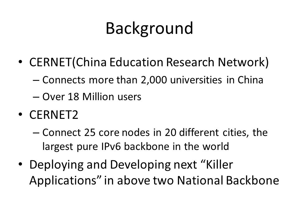 Background CERNET(China Education Research Network) – Connects more than 2,000 universities in China – Over 18 Million users CERNET2 – Connect 25 core nodes in 20 different cities, the largest pure IPv6 backbone in the world Deploying and Developing next Killer Applications in above two National Backbone