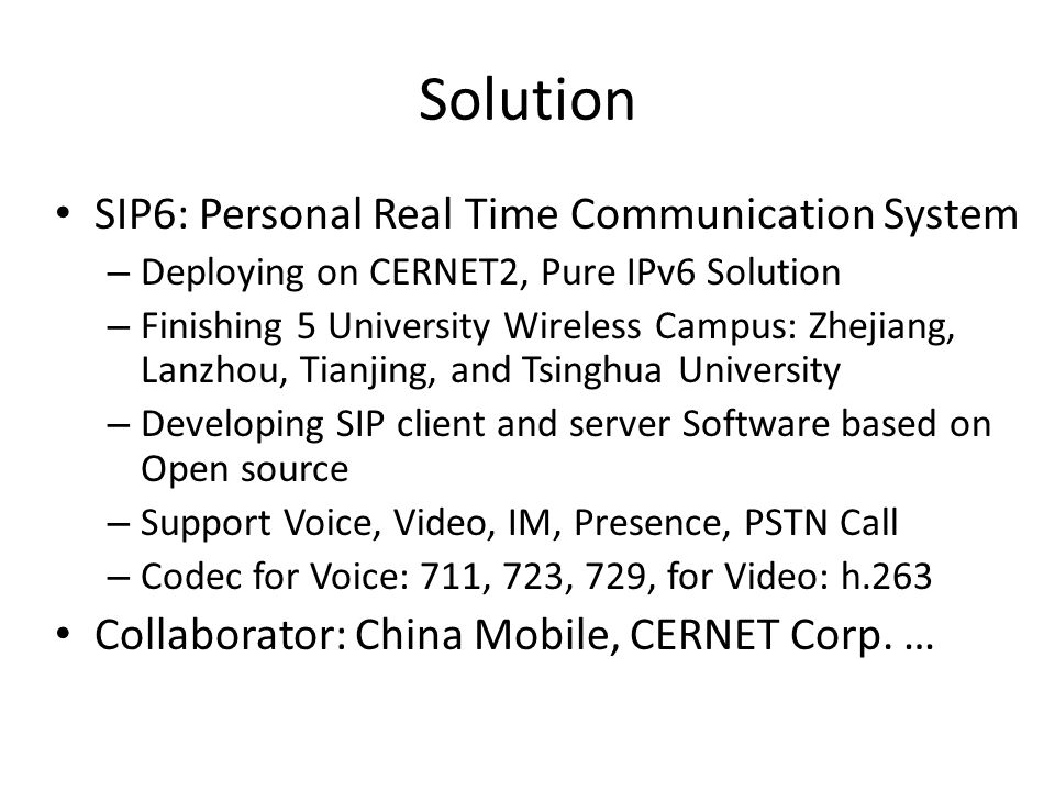 Solution SIP6: Personal Real Time Communication System – Deploying on CERNET2, Pure IPv6 Solution – Finishing 5 University Wireless Campus: Zhejiang, Lanzhou, Tianjing, and Tsinghua University – Developing SIP client and server Software based on Open source – Support Voice, Video, IM, Presence, PSTN Call – Codec for Voice: 711, 723, 729, for Video: h.263 Collaborator: China Mobile, CERNET Corp.