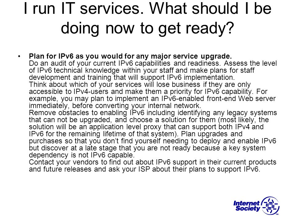 I run IT services. What should I be doing now to get ready? Plan for IPv6 as you would for any major service upgrade. Do an audit of your current IPv6