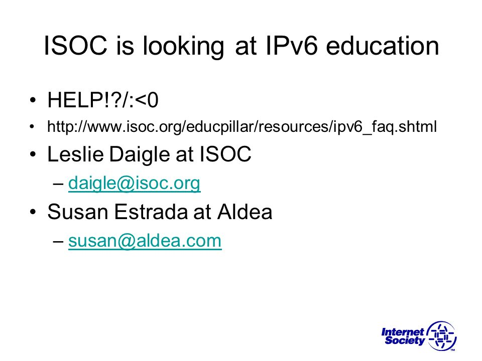ISOC is looking at IPv6 education HELP!?/:<0 http://www.isoc.org/educpillar/resources/ipv6_faq.shtml Leslie Daigle at ISOC –daigle@isoc.orgdaigle@isoc