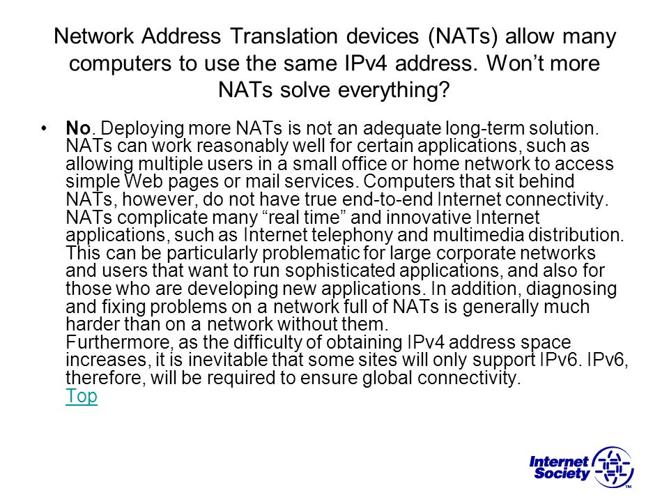 Network Address Translation devices (NATs) allow many computers to use the same IPv4 address. Wont more NATs solve everything? No. Deploying more NATs