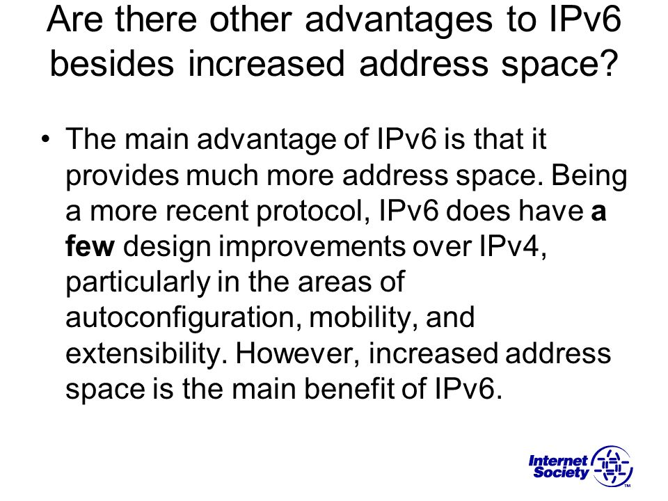 Are there other advantages to IPv6 besides increased address space? The main advantage of IPv6 is that it provides much more address space. Being a mo
