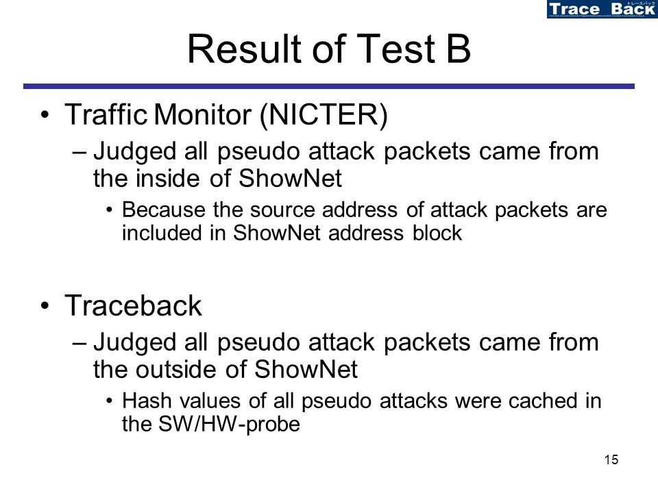 15 Result of Test B Traffic Monitor (NICTER) –Judged all pseudo attack packets came from the inside of ShowNet Because the source address of attack packets are included in ShowNet address block Traceback –Judged all pseudo attack packets came from the outside of ShowNet Hash values of all pseudo attacks were cached in the SW/HW-probe
