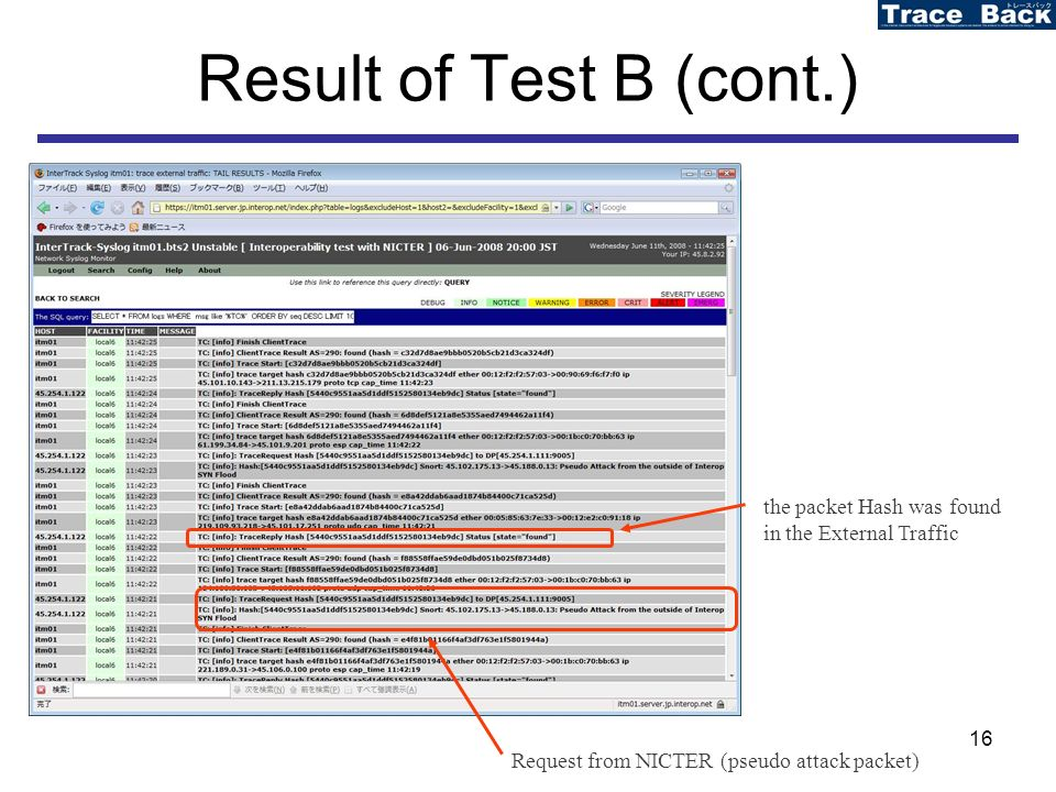 16 Result of Test B (cont.) Request from NICTER (pseudo attack packet) the packet Hash was found in the External Traffic