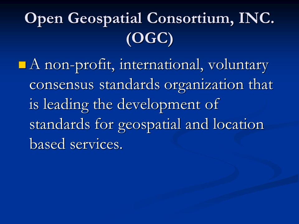 Open Geospatial Consortium, INC. (OGC) A non-profit, international, voluntary consensus standards organization that is leading the development of stan