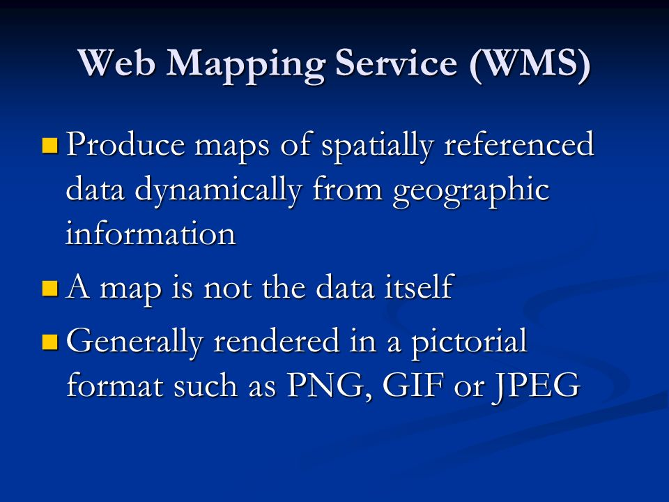 Web Mapping Service (WMS) Produce maps of spatially referenced data dynamically from geographic information Produce maps of spatially referenced data dynamically from geographic information A map is not the data itself A map is not the data itself Generally rendered in a pictorial format such as PNG, GIF or JPEG Generally rendered in a pictorial format such as PNG, GIF or JPEG