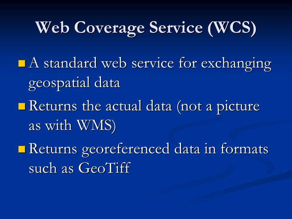 Web Coverage Service (WCS) A standard web service for exchanging geospatial data A standard web service for exchanging geospatial data Returns the actual data (not a picture as with WMS) Returns the actual data (not a picture as with WMS) Returns georeferenced data in formats such as GeoTiff Returns georeferenced data in formats such as GeoTiff