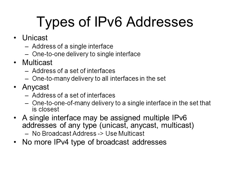 Types of IPv6 Addresses Unicast –Address of a single interface –One-to-one delivery to single interface Multicast –Address of a set of interfaces –One-to-many delivery to all interfaces in the set Anycast –Address of a set of interfaces –One-to-one-of-many delivery to a single interface in the set that is closest A single interface may be assigned multiple IPv6 addresses of any type (unicast, anycast, multicast) –No Broadcast Address -> Use Multicast No more IPv4 type of broadcast addresses