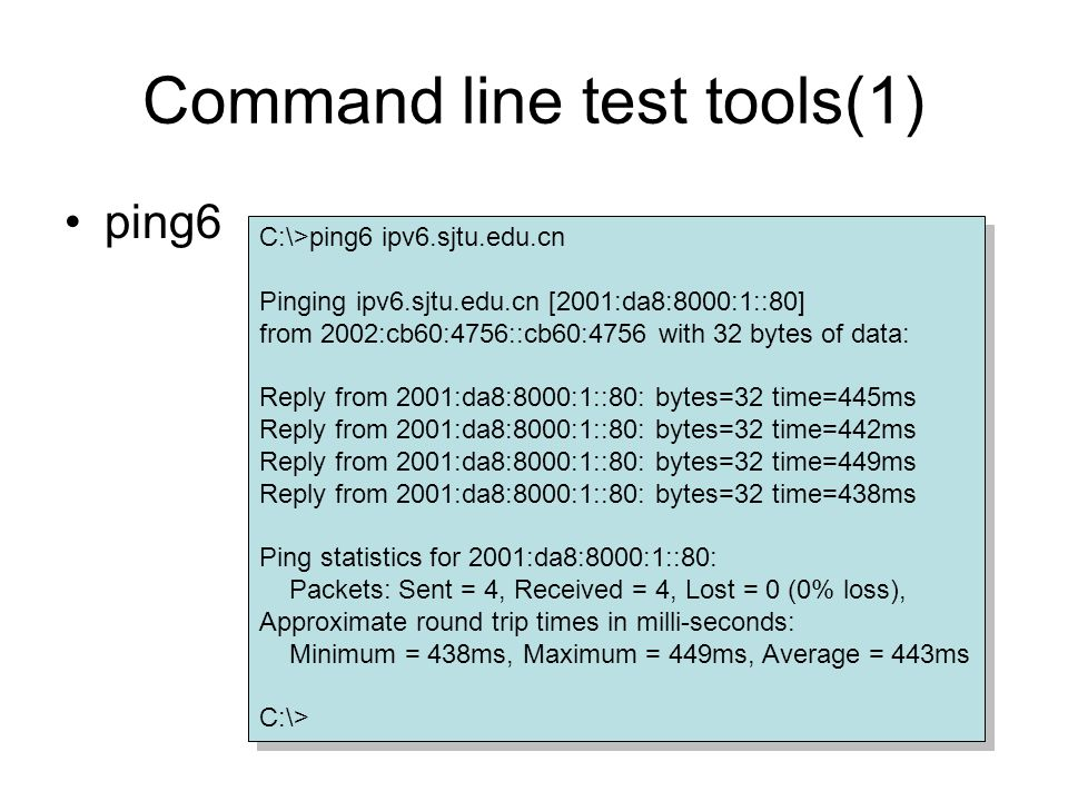 Command line test tools(1) ping6 C:\>ping6 ipv6.sjtu.edu.cn Pinging ipv6.sjtu.edu.cn [2001:da8:8000:1::80] from 2002:cb60:4756::cb60:4756 with 32 bytes of data: Reply from 2001:da8:8000:1::80: bytes=32 time=445ms Reply from 2001:da8:8000:1::80: bytes=32 time=442ms Reply from 2001:da8:8000:1::80: bytes=32 time=449ms Reply from 2001:da8:8000:1::80: bytes=32 time=438ms Ping statistics for 2001:da8:8000:1::80: Packets: Sent = 4, Received = 4, Lost = 0 (0% loss), Approximate round trip times in milli-seconds: Minimum = 438ms, Maximum = 449ms, Average = 443ms C:\> C:\>ping6 ipv6.sjtu.edu.cn Pinging ipv6.sjtu.edu.cn [2001:da8:8000:1::80] from 2002:cb60:4756::cb60:4756 with 32 bytes of data: Reply from 2001:da8:8000:1::80: bytes=32 time=445ms Reply from 2001:da8:8000:1::80: bytes=32 time=442ms Reply from 2001:da8:8000:1::80: bytes=32 time=449ms Reply from 2001:da8:8000:1::80: bytes=32 time=438ms Ping statistics for 2001:da8:8000:1::80: Packets: Sent = 4, Received = 4, Lost = 0 (0% loss), Approximate round trip times in milli-seconds: Minimum = 438ms, Maximum = 449ms, Average = 443ms C:\>