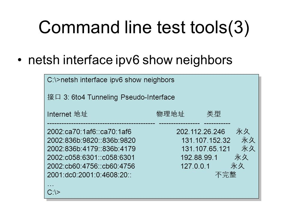 Command line test tools(3) netsh interface ipv6 show neighbors C:\>netsh interface ipv6 show neighbors 3: 6to4 Tunneling Pseudo-Interface Internet --------------------------------------------- ----------------- ----------- 2002:ca70:1af6::ca70:1af6 202.112.26.246 2002:836b:9820::836b:9820 131.107.152.32 2002:836b:4179::836b:4179 131.107.65.121 2002:c058:6301::c058:6301 192.88.99.1 2002:cb60:4756::cb60:4756 127.0.0.1 2001:dc0:2001:0:4608:20:: … C:\> C:\>netsh interface ipv6 show neighbors 3: 6to4 Tunneling Pseudo-Interface Internet --------------------------------------------- ----------------- ----------- 2002:ca70:1af6::ca70:1af6 202.112.26.246 2002:836b:9820::836b:9820 131.107.152.32 2002:836b:4179::836b:4179 131.107.65.121 2002:c058:6301::c058:6301 192.88.99.1 2002:cb60:4756::cb60:4756 127.0.0.1 2001:dc0:2001:0:4608:20:: … C:\>