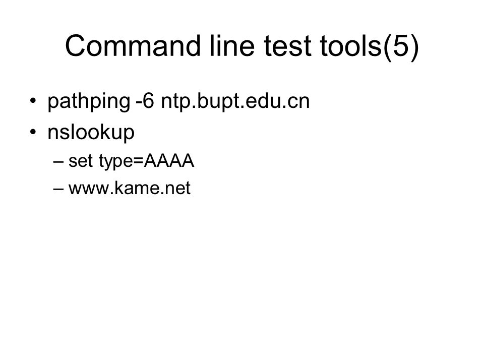 Command line test tools(5) pathping -6 ntp.bupt.edu.cn nslookup –set type=AAAA –www.kame.net