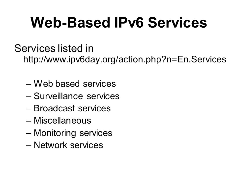 Web-Based IPv6 Services Services listed in http://www.ipv6day.org/action.php?n=En.Services –Web based services –Surveillance services –Broadcast services –Miscellaneous –Monitoring services –Network services