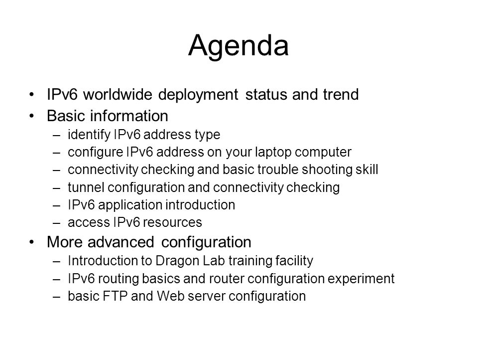Agenda IPv6 worldwide deployment status and trend Basic information –identify IPv6 address type –configure IPv6 address on your laptop computer –connectivity checking and basic trouble shooting skill –tunnel configuration and connectivity checking –IPv6 application introduction –access IPv6 resources More advanced configuration –Introduction to Dragon Lab training facility –IPv6 routing basics and router configuration experiment –basic FTP and Web server configuration