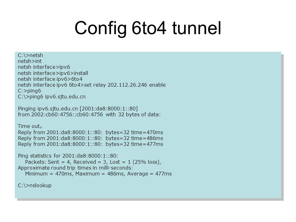 Config 6to4 tunnel C:\>netsh netsh>int netsh interface>ipv6 netsh interface>ipv6>install netsh interface ipv6>6to4 netsh interface ipv6 6to4>set relay 202.112.26.246 enable C:>ping6 C:\>ping6 ipv6.sjtu.edu.cn Pinging ipv6.sjtu.edu.cn [2001:da8:8000:1::80] from 2002:cb60:4756::cb60:4756 with 32 bytes of data: Time out Reply from 2001:da8:8000:1::80: bytes=32 time=470ms Reply from 2001:da8:8000:1::80: bytes=32 time=486ms Reply from 2001:da8:8000:1::80: bytes=32 time=477ms Ping statistics for 2001:da8:8000:1::80: Packets: Sent = 4, Received = 3, Lost = 1 (25% loss), Approximate round trip times in milli-seconds: Minimum = 470ms, Maximum = 486ms, Average = 477ms C:\>nslookup C:\>netsh netsh>int netsh interface>ipv6 netsh interface>ipv6>install netsh interface ipv6>6to4 netsh interface ipv6 6to4>set relay 202.112.26.246 enable C:>ping6 C:\>ping6 ipv6.sjtu.edu.cn Pinging ipv6.sjtu.edu.cn [2001:da8:8000:1::80] from 2002:cb60:4756::cb60:4756 with 32 bytes of data: Time out Reply from 2001:da8:8000:1::80: bytes=32 time=470ms Reply from 2001:da8:8000:1::80: bytes=32 time=486ms Reply from 2001:da8:8000:1::80: bytes=32 time=477ms Ping statistics for 2001:da8:8000:1::80: Packets: Sent = 4, Received = 3, Lost = 1 (25% loss), Approximate round trip times in milli-seconds: Minimum = 470ms, Maximum = 486ms, Average = 477ms C:\>nslookup