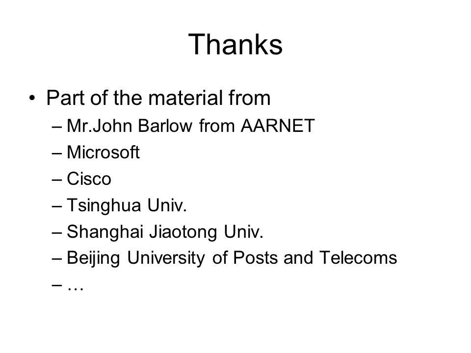 Thanks Part of the material from –Mr.John Barlow from AARNET –Microsoft –Cisco –Tsinghua Univ.