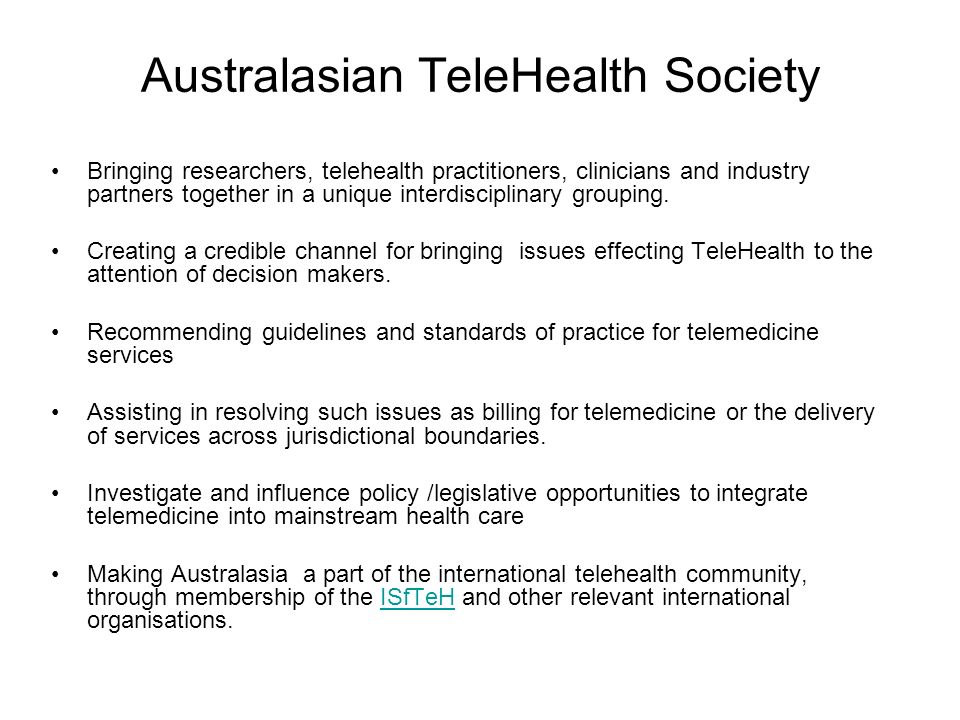 Australasian TeleHealth Society Bringing researchers, telehealth practitioners, clinicians and industry partners together in a unique interdisciplinary grouping.
