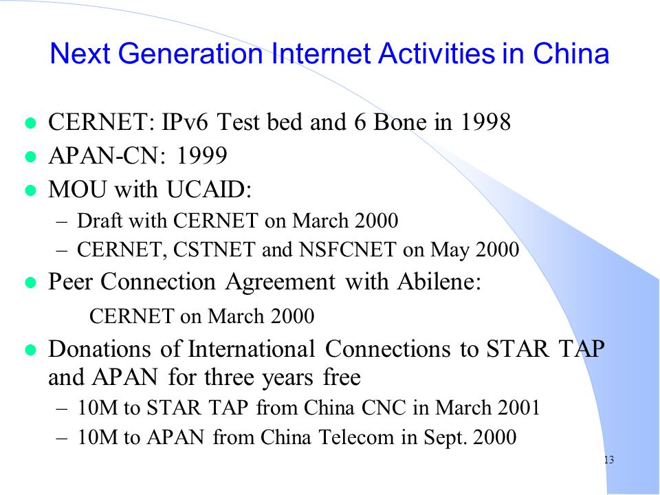 13 Next Generation Internet Activities in China l CERNET: IPv6 Test bed and 6 Bone in 1998 l APAN-CN: 1999 l MOU with UCAID: –Draft with CERNET on March 2000 –CERNET, CSTNET and NSFCNET on May 2000 l Peer Connection Agreement with Abilene: CERNET on March 2000 l Donations of International Connections to STAR TAP and APAN for three years free –10M to STAR TAP from China CNC in March 2001 –10M to APAN from China Telecom in Sept.
