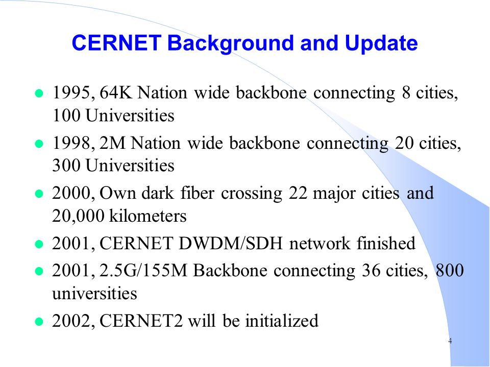 4 CERNET Background and Update l 1995, 64K Nation wide backbone connecting 8 cities, 100 Universities l 1998, 2M Nation wide backbone connecting 20 cities, 300 Universities l 2000, Own dark fiber crossing 22 major cities and 20,000 kilometers l 2001, CERNET DWDM/SDH network finished l 2001, 2.5G/155M Backbone connecting 36 cities, 800 universities l 2002, CERNET2 will be initialized