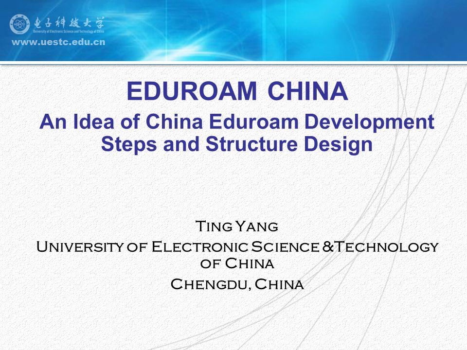 EDUROAM CHINA An Idea of China Eduroam Development Steps and Structure Design Ting Yang University of Electronic Science &Technology of China Chengdu, China