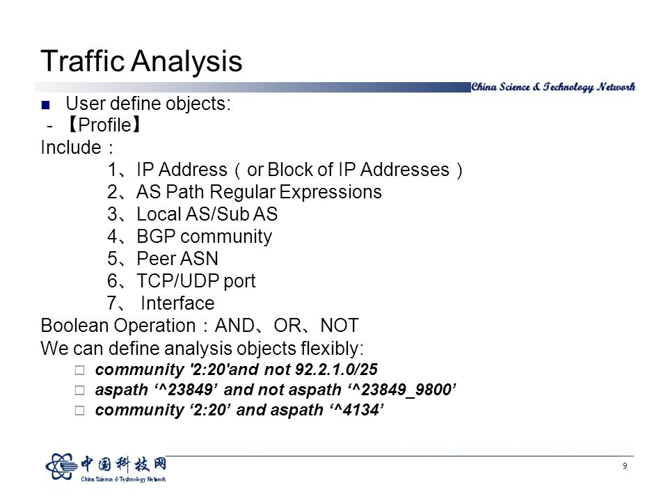 9 Traffic Analysis User define objects: Profile Include 1 IP Address or Block of IP Addresses 2 AS Path Regular Expressions 3 Local AS/Sub AS 4 BGP community 5 Peer ASN 6 TCP/UDP port 7 Interface Boolean Operation AND OR NOT We can define analysis objects flexibly: community 2:20 and not /25 aspath ^23849 and not aspath ^23849_9800 community 2:20 and aspath ^4134
