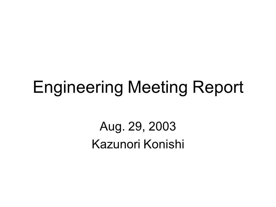 Engineering Meeting Report Aug. 29, 2003 Kazunori Konishi