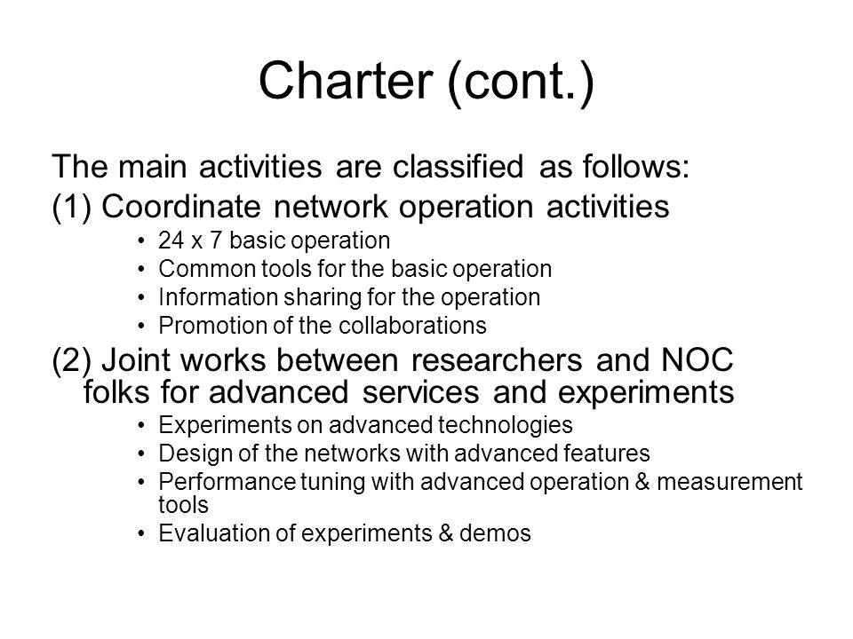 Charter (cont.) The main activities are classified as follows: (1) Coordinate network operation activities 24 x 7 basic operation Common tools for the basic operation Information sharing for the operation Promotion of the collaborations (2) Joint works between researchers and NOC folks for advanced services and experiments Experiments on advanced technologies Design of the networks with advanced features Performance tuning with advanced operation & measurement tools Evaluation of experiments & demos