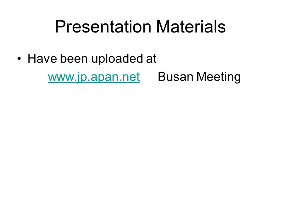 Presentation Materials Have been uploaded at   Busan Meetingwww.jp.apan.net