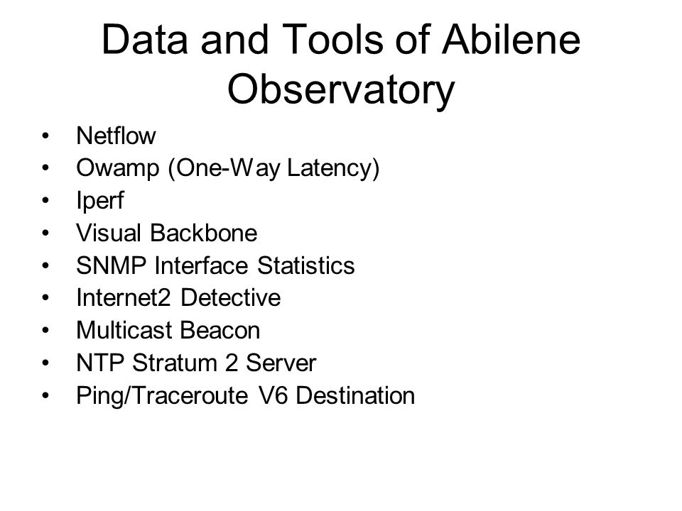 Data and Tools of Abilene Observatory Netflow Owamp (One-Way Latency) Iperf Visual Backbone SNMP Interface Statistics Internet2 Detective Multicast Beacon NTP Stratum 2 Server Ping/Traceroute V6 Destination