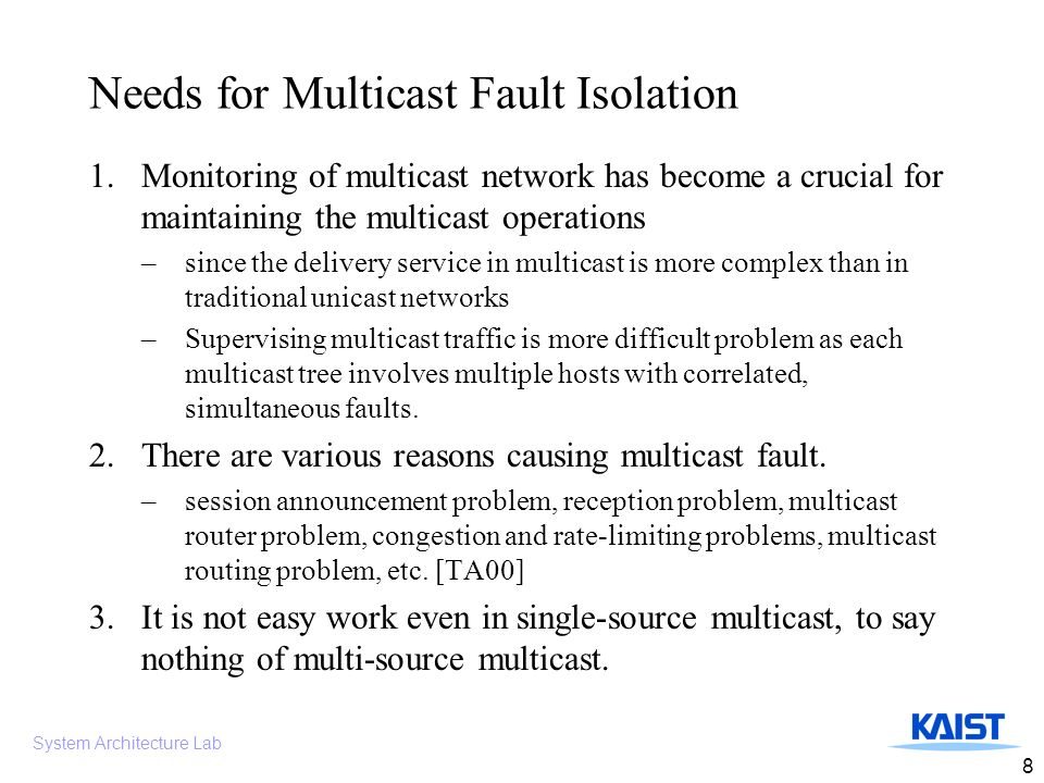 System Architecture Lab 8 Needs for Multicast Fault Isolation 1.Monitoring of multicast network has become a crucial for maintaining the multicast operations –since the delivery service in multicast is more complex than in traditional unicast networks –Supervising multicast traffic is more difficult problem as each multicast tree involves multiple hosts with correlated, simultaneous faults.