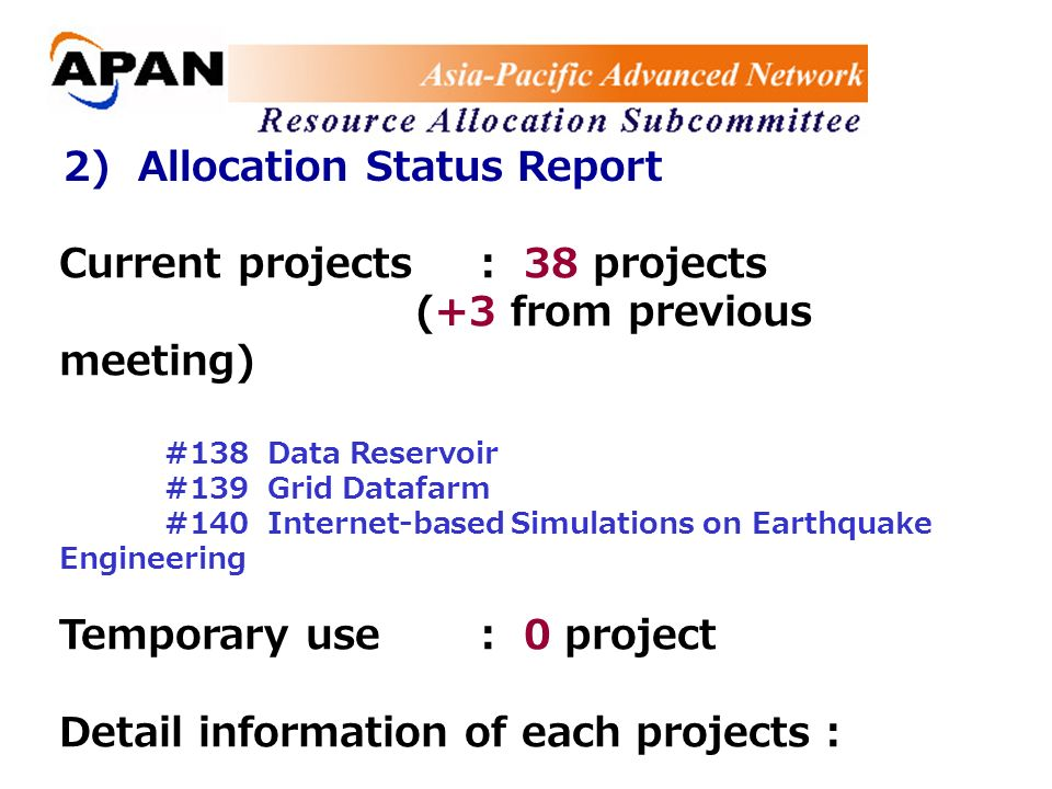 2) Allocation Status Report Current projects: 38 projects (+3 from previous meeting) #138 Data Reservoir #139 Grid Datafarm #140 Internet-based Simulations on Earthquake Engineering Temporary use: 0 project Detail information of each projects :