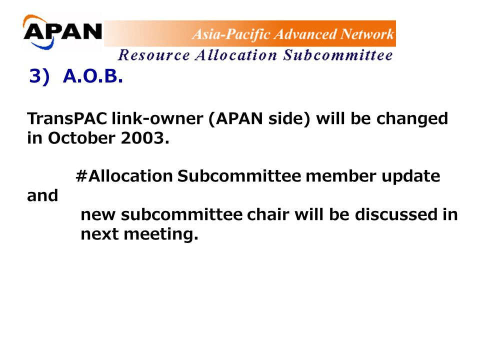 3) A.O.B. TransPAC link-owner (APAN side) will be changed in October 2003.