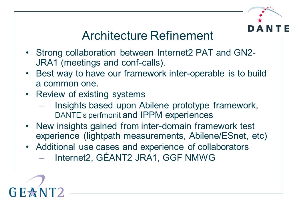 Architecture Refinement Strong collaboration between Internet2 PAT and GN2- JRA1 (meetings and conf-calls). Best way to have our framework inter-opera