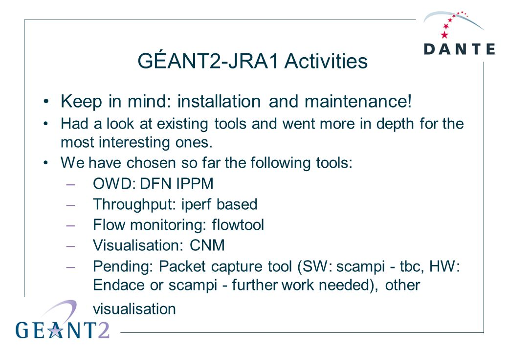 GÉANT2-JRA1 Activities Keep in mind: installation and maintenance! Had a look at existing tools and went more in depth for the most interesting ones.