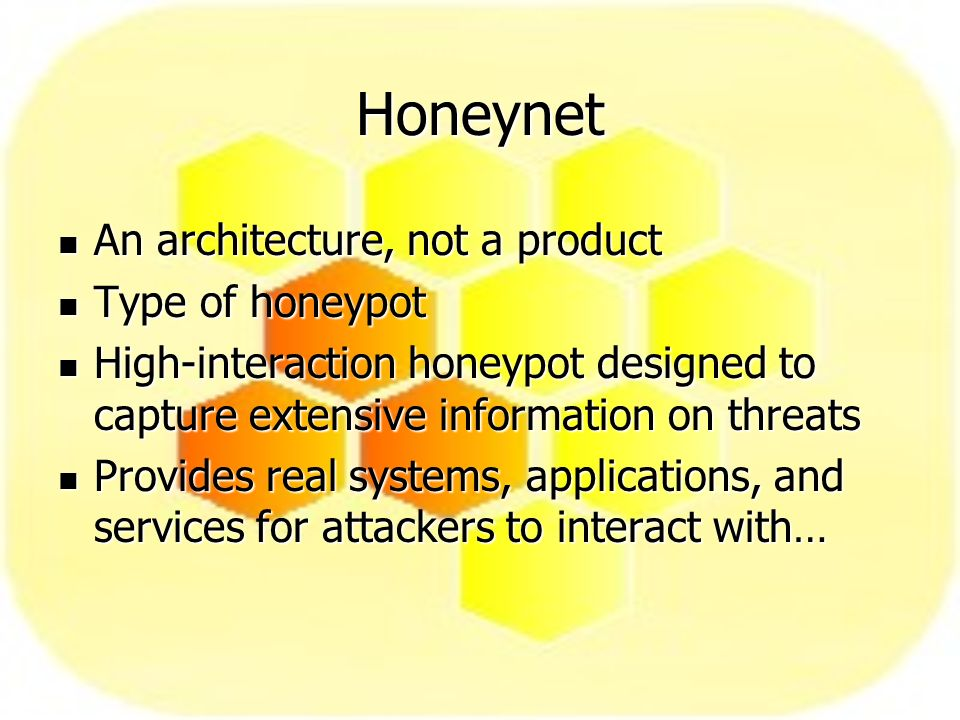 Honeynet An architecture, not a product An architecture, not a product Type of honeypot Type of honeypot High-interaction honeypot designed to capture extensive information on threats High-interaction honeypot designed to capture extensive information on threats Provides real systems, applications, and services for attackers to interact with… Provides real systems, applications, and services for attackers to interact with…