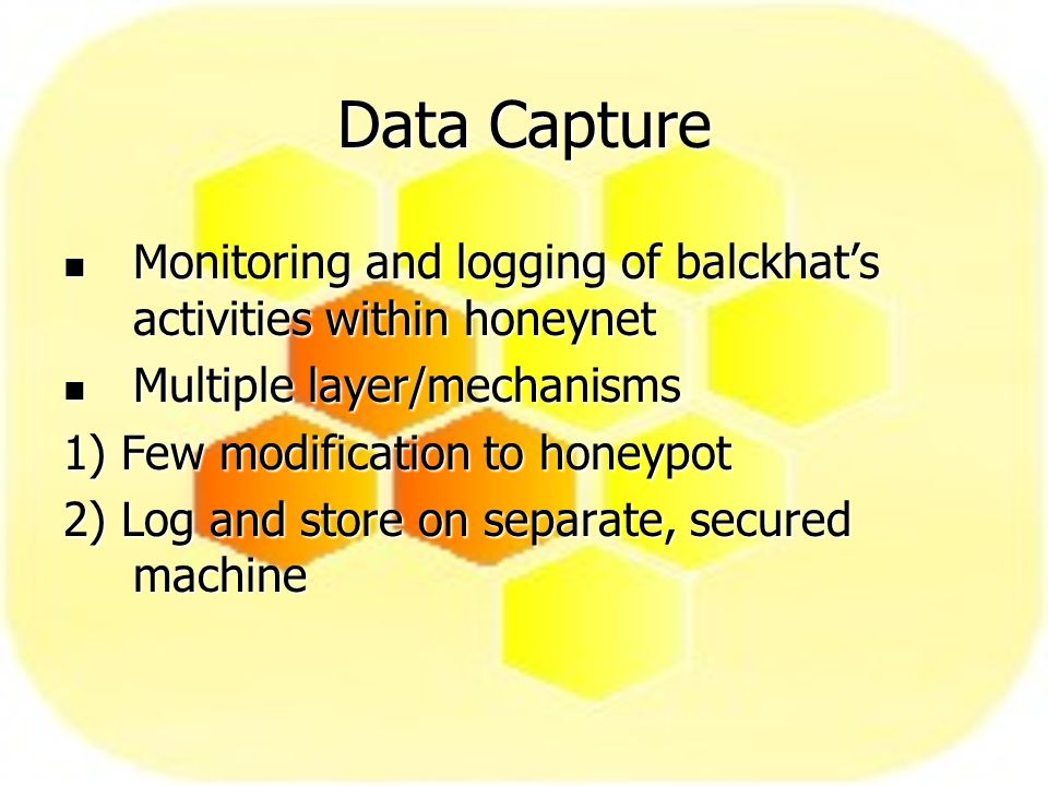 Data Capture Monitoring and logging of balckhats activities within honeynet Monitoring and logging of balckhats activities within honeynet Multiple layer/mechanisms Multiple layer/mechanisms 1) Few modification to honeypot 2) Log and store on separate, secured machine