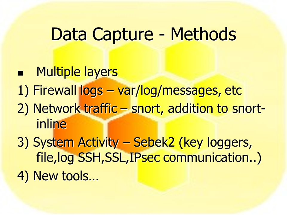 Data Capture - Methods Multiple layers Multiple layers 1) Firewall logs – var/log/messages, etc 2) Network traffic – snort, addition to snort- inline 3) System Activity – Sebek2 (key loggers, file,log SSH,SSL,IPsec communication..) 4) New tools…