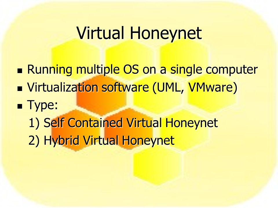 Virtual Honeynet Running multiple OS on a single computer Running multiple OS on a single computer Virtualization software (UML, VMware) Virtualization software (UML, VMware) Type: Type: 1) Self Contained Virtual Honeynet 1) Self Contained Virtual Honeynet 2) Hybrid Virtual Honeynet 2) Hybrid Virtual Honeynet