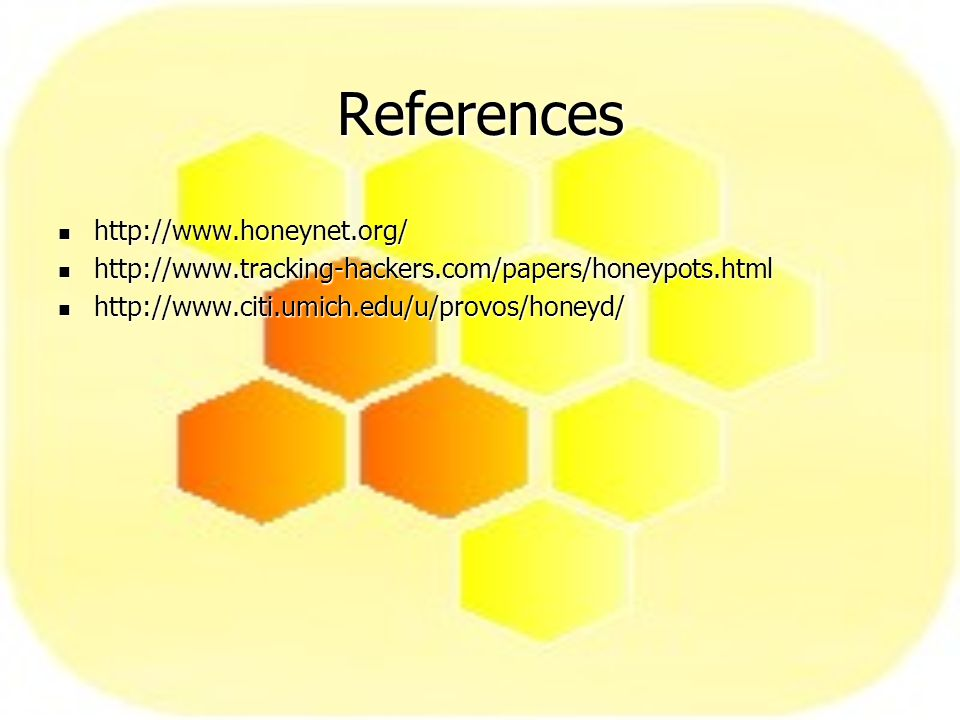 References http://www.honeynet.org/ http://www.honeynet.org/ http://www.tracking-hackers.com/papers/honeypots.html http://www.tracking-hackers.com/papers/honeypots.html http://www.citi.umich.edu/u/provos/honeyd/ http://www.citi.umich.edu/u/provos/honeyd/