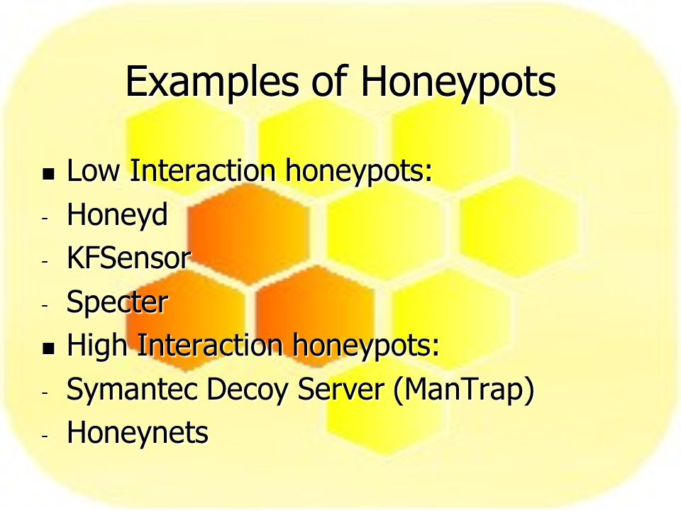 Examples of Honeypots Low Interaction honeypots: Low Interaction honeypots: - Honeyd - KFSensor - Specter High Interaction honeypots: High Interaction honeypots: - Symantec Decoy Server (ManTrap) - Honeynets