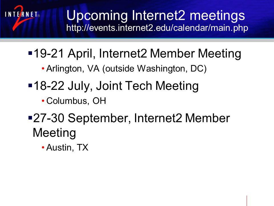 Upcoming Internet2 meetings http://events.internet2.edu/calendar/main.php 19-21 April, Internet2 Member Meeting Arlington, VA (outside Washington, DC) 18-22 July, Joint Tech Meeting Columbus, OH 27-30 September, Internet2 Member Meeting Austin, TX
