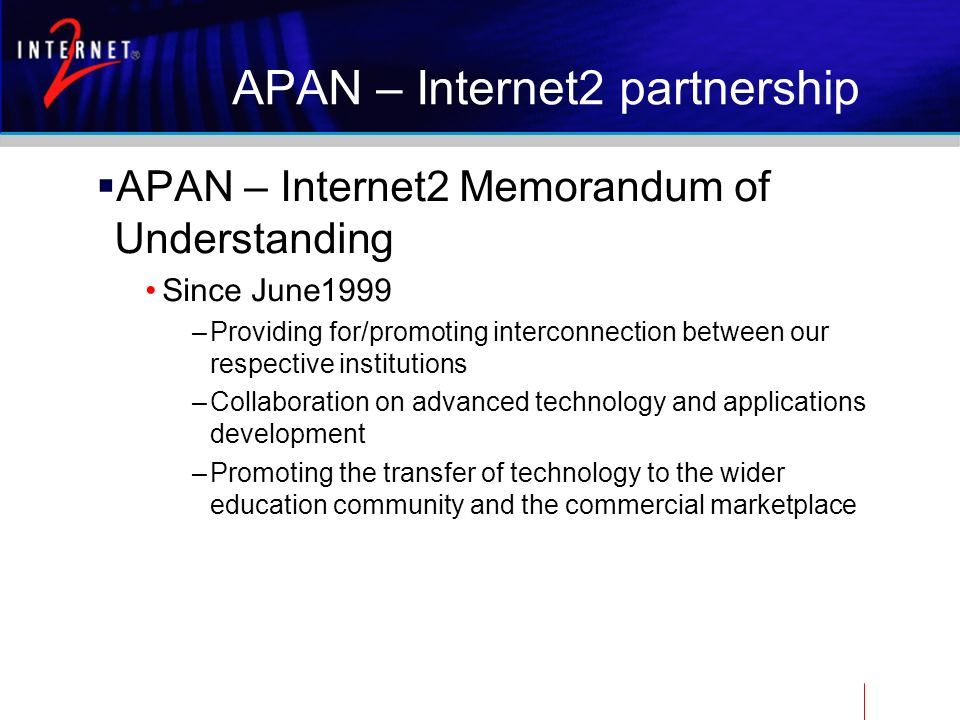 APAN – Internet2 partnership APAN – Internet2 Memorandum of Understanding Since June1999 –Providing for/promoting interconnection between our respective institutions –Collaboration on advanced technology and applications development –Promoting the transfer of technology to the wider education community and the commercial marketplace