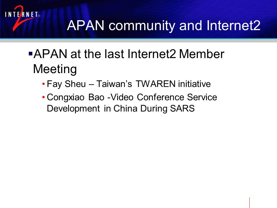APAN community and Internet2 APAN at the last Internet2 Member Meeting Fay Sheu – Taiwans TWAREN initiative Congxiao Bao -Video Conference Service Development in China During SARS