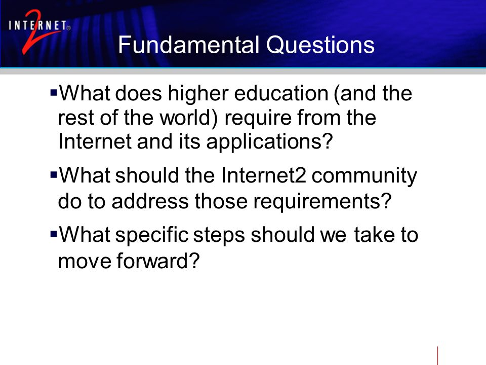 Fundamental Questions What does higher education (and the rest of the world) require from the Internet and its applications.