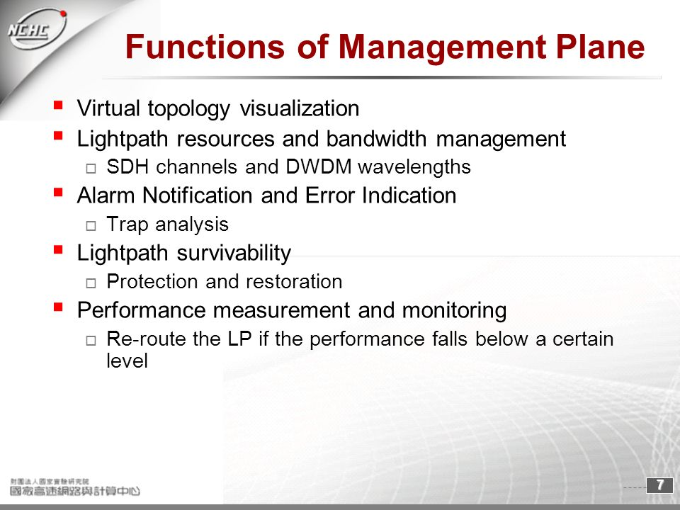 7 Functions of Management Plane Virtual topology visualization Lightpath resources and bandwidth management SDH channels and DWDM wavelengths Alarm Notification and Error Indication Trap analysis Lightpath survivability Protection and restoration Performance measurement and monitoring Re-route the LP if the performance falls below a certain level
