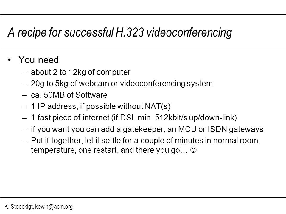 K. Stoeckigt, kewin@acm.org A recipe for successful H.323 videoconferencing You need –about 2 to 12kg of computer –20g to 5kg of webcam or videoconfer