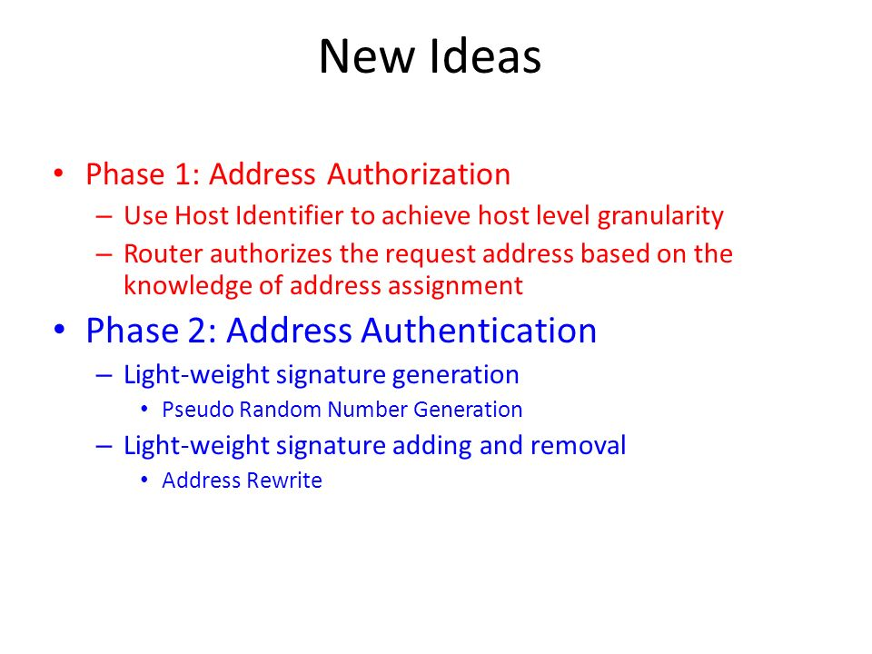 New Ideas Phase 1: Address Authorization – Use Host Identifier to achieve host level granularity – Router authorizes the request address based on the knowledge of address assignment Phase 2: Address Authentication – Light-weight signature generation Pseudo Random Number Generation – Light-weight signature adding and removal Address Rewrite