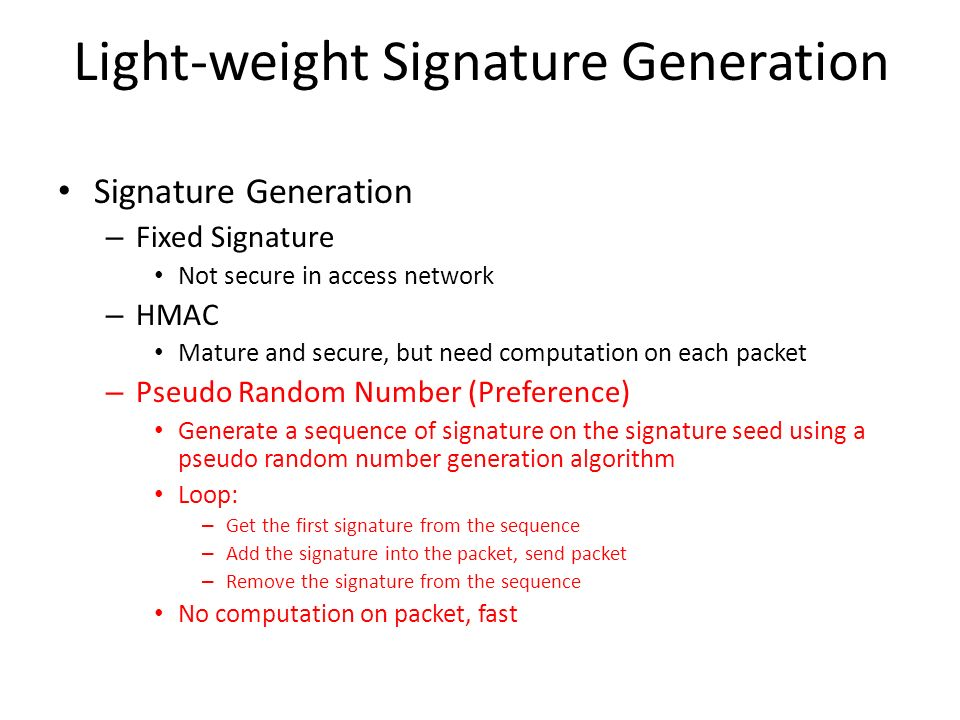 Light-weight Signature Generation Signature Generation – Fixed Signature Not secure in access network – HMAC Mature and secure, but need computation on each packet – Pseudo Random Number (Preference) Generate a sequence of signature on the signature seed using a pseudo random number generation algorithm Loop: – Get the first signature from the sequence – Add the signature into the packet, send packet – Remove the signature from the sequence No computation on packet, fast