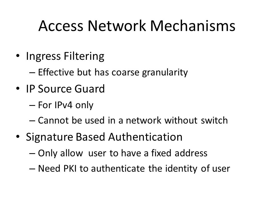 Access Network Mechanisms Ingress Filtering – Effective but has coarse granularity IP Source Guard – For IPv4 only – Cannot be used in a network without switch Signature Based Authentication – Only allow user to have a fixed address – Need PKI to authenticate the identity of user
