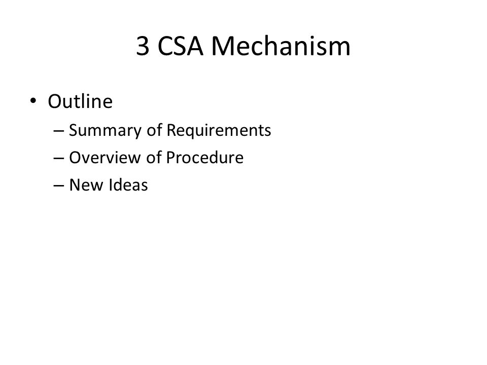 3 CSA Mechanism Outline – Summary of Requirements – Overview of Procedure – New Ideas