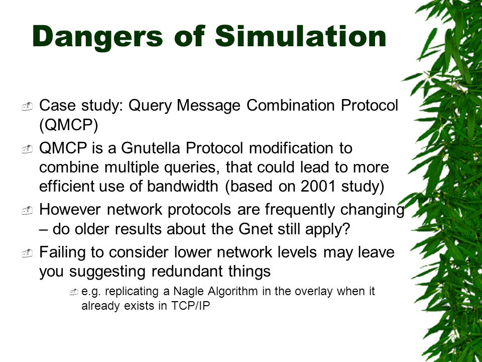 Dangers of Simulation Case study: Query Message Combination Protocol (QMCP) QMCP is a Gnutella Protocol modification to combine multiple queries, that could lead to more efficient use of bandwidth (based on 2001 study) However network protocols are frequently changing – do older results about the Gnet still apply.